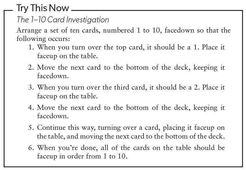 q card: Arrange a set of ten cards, numbered 1 to 10, facedown so that the following occurs: 1. When you turn over the top card, it should be a 1. Place it faceup on the table. 2. Move the next card to the bottom of the deck, keeping it facedown. 3. When you turn over the third card, it should be a 2. Place it faceup on the table. 4. Move the card to the bottom of the deck, keeping it facedown. 5. Continuous this way, turning over the card, placing it faceup on the table, and moving the next card to the bottom of the deck. 6. When you're done, all the cards on the table should be faceup in order from 1 to 10.
